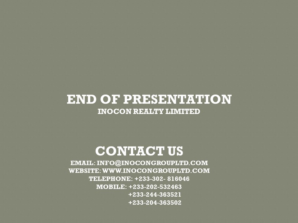 END OF PRESENTATION INOCON REALTY LIMITED CONTACT US EMAIL: INFO@INOCONGROUPLTD.COM WEBSITE: WWW.INOCONGROUPLTD.COM TELEPHONE: +233-302- 816046 MOBILE: +233-202-532463 +233-244-363521 +233-204-363502