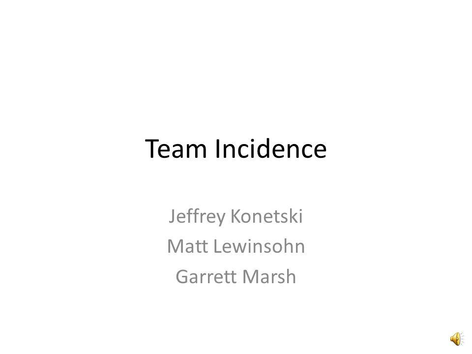 Team Incidence Jeffrey Konetski Matt Lewinsohn Garrett Marsh