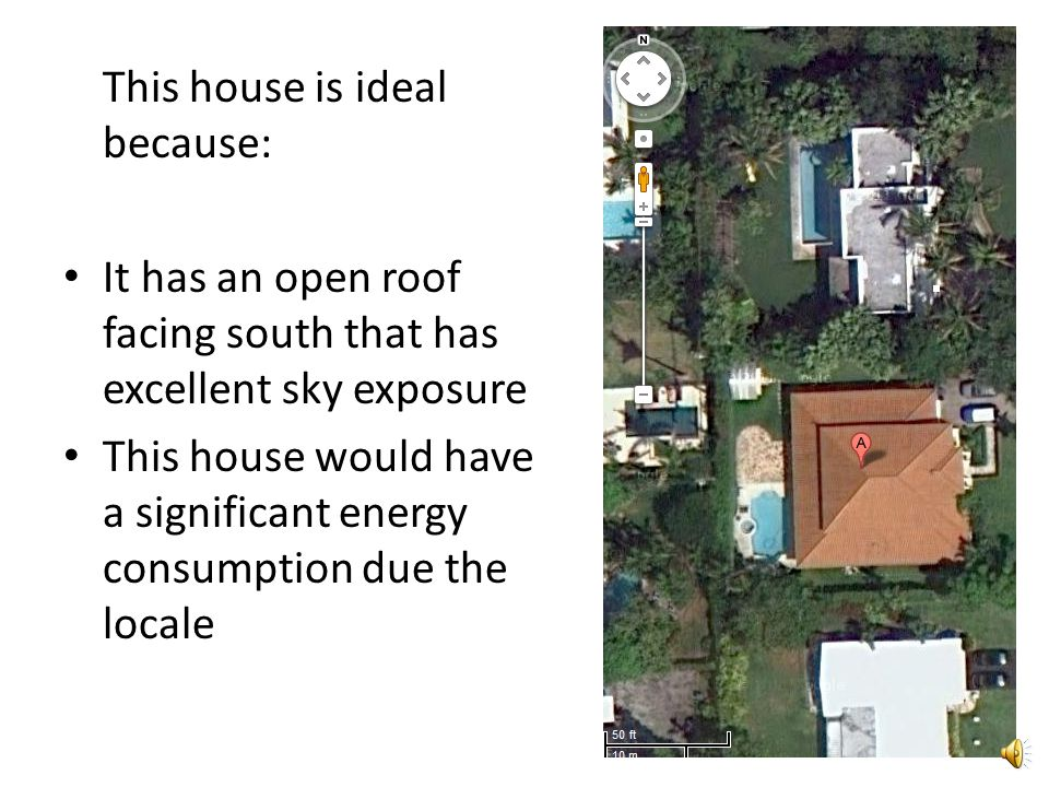 This house is ideal because: It has an open roof facing south that has excellent sky exposure This house would have a significant energy consumption due the locale