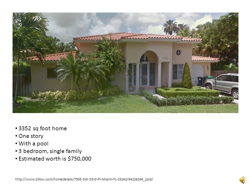 3352 sq foot home One story With a pool 3 bedroom, single family Estimated worth is $750,000 http://www.zillow.com/homedetails/7500-SW-53rd-Pl-Miami-FL-33143/44226164_zpid/