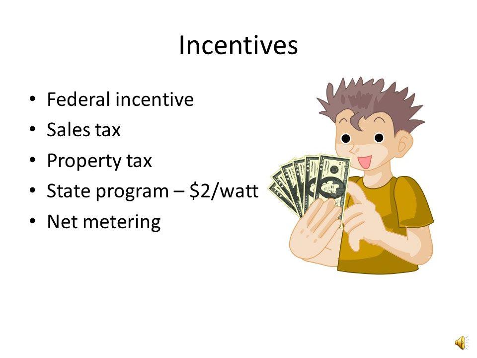 Incentives Federal incentive Sales tax Property tax State program – $2/watt Net metering