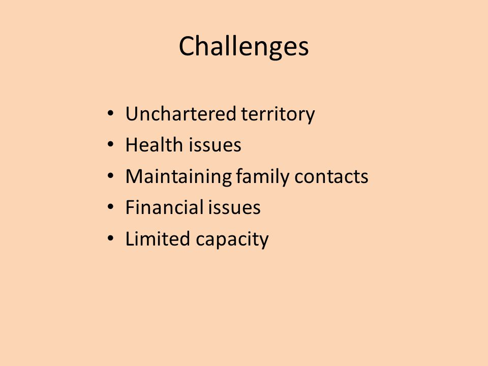 Challenges Unchartered territory Health issues Maintaining family contacts Financial issues Limited capacity