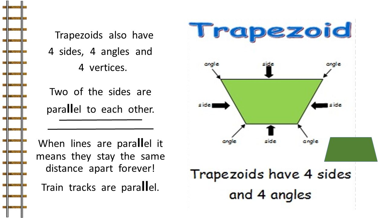 Trapezoids also have 4 sides, 4 angles and 4 vertices. Two of the sides are para ll el to each other. When lines are para ll el it means they stay the