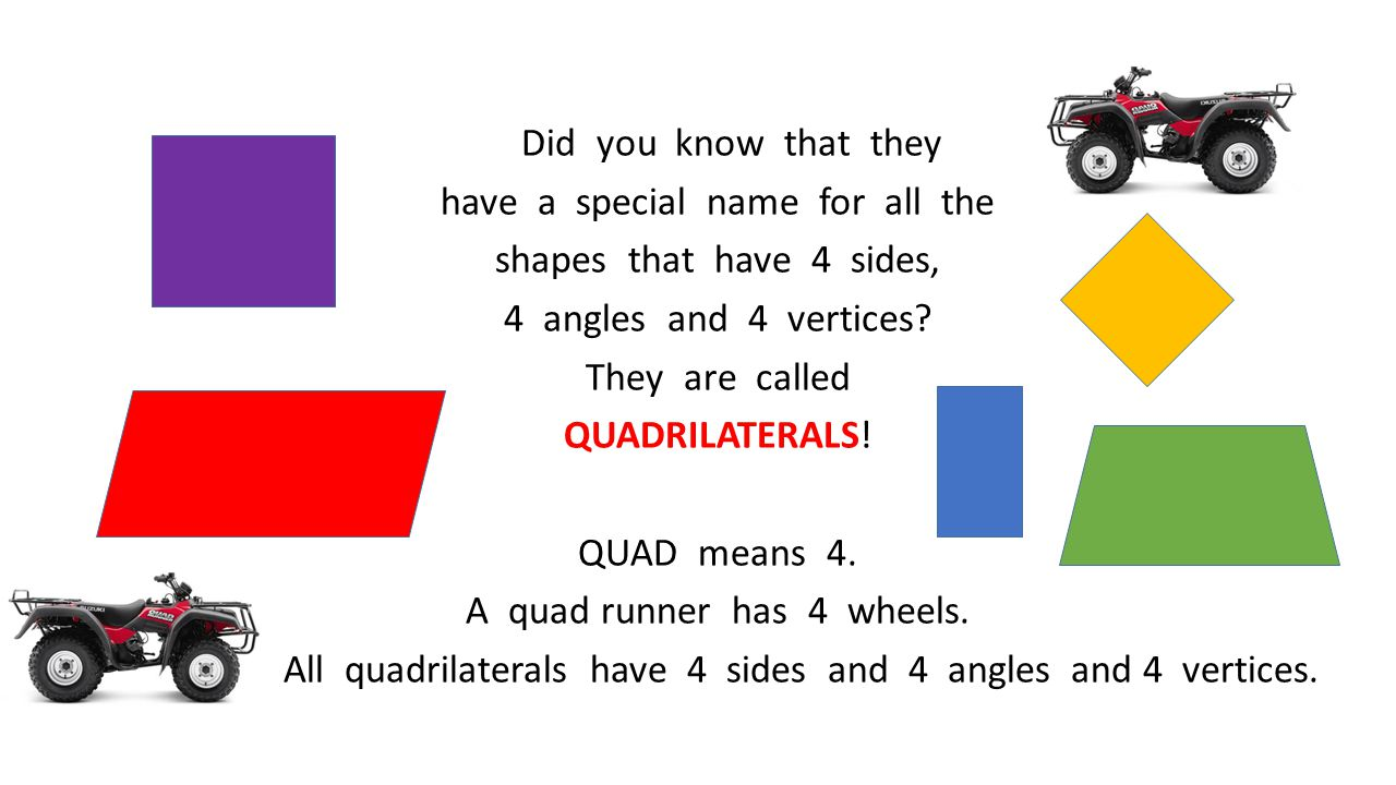 Did you know that they have a special name for all the shapes that have 4 sides, 4 angles and 4 vertices? They are called QUADRILATERALS! QUAD means 4