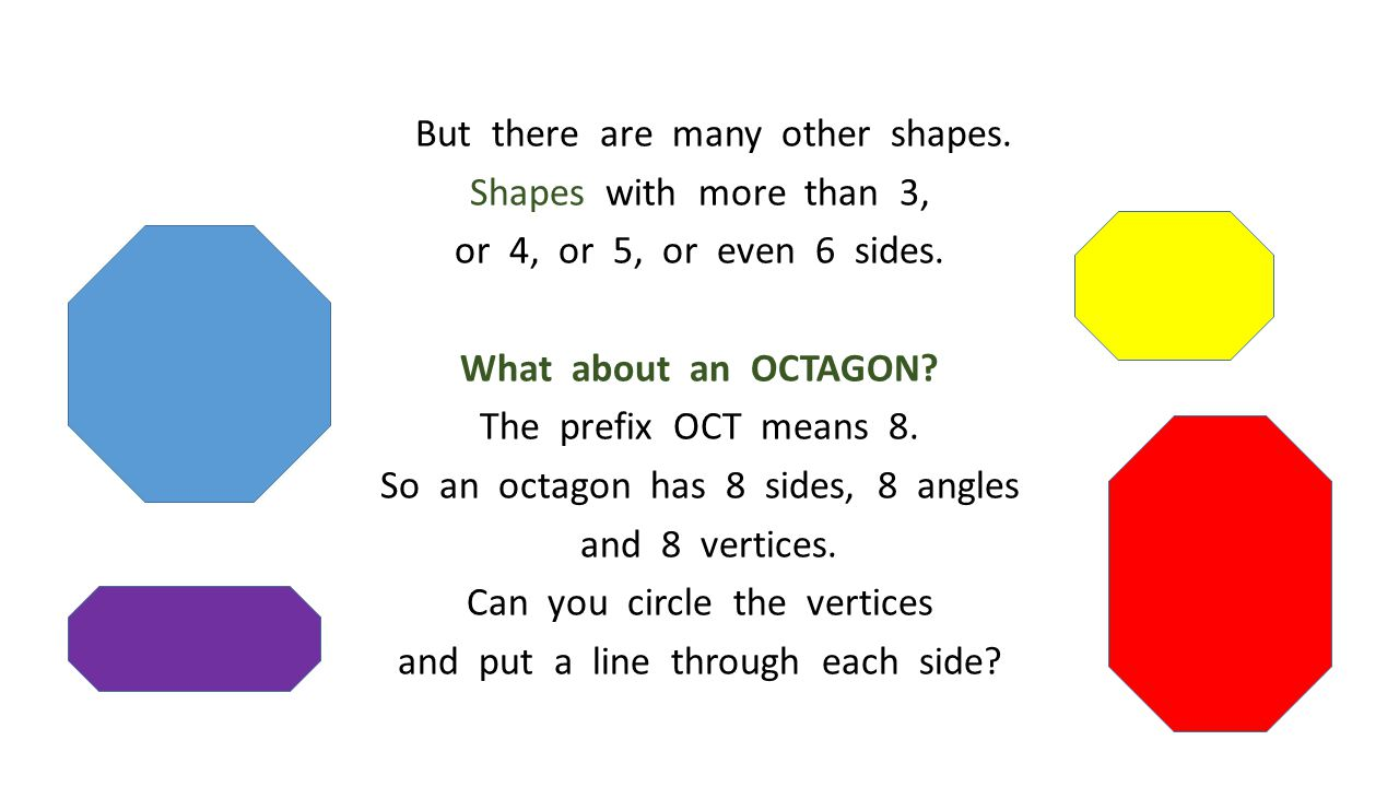 But there are many other shapes. Shapes with more than 3, or 4, or 5, or even 6 sides. What about an OCTAGON? The prefix OCT means 8. So an octagon ha