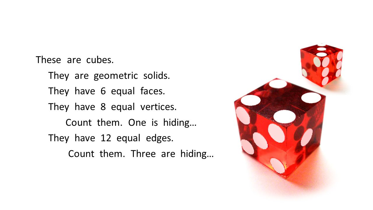 These are cubes. They are geometric solids. They have 6 equal faces. They have 8 equal vertices. Count them. One is hiding… They have 12 equal edges.