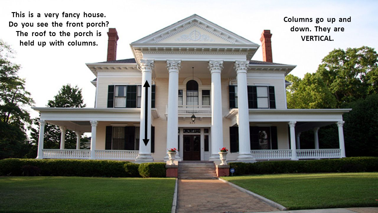 This is a very fancy house. Do you see the front porch? The roof to the porch is held up with columns. Columns go up and down. They are VERTICAL.