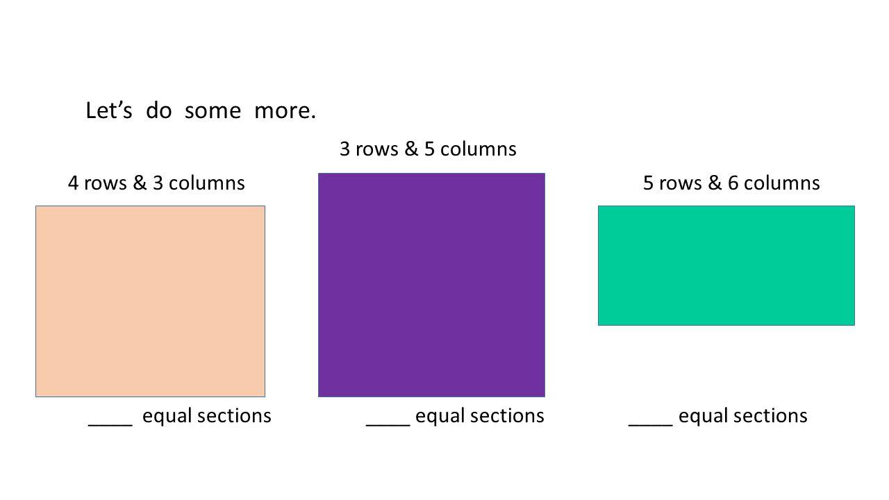 Let's do some more. 3 rows & 5 columns 4 rows & 3 columns 5 rows & 6 columns ____ equal sections ____ equal sections ____ equal sections