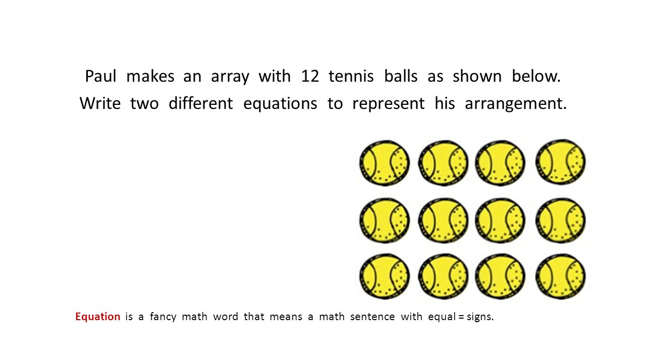 Paul makes an array with 12 tennis balls as shown below. Write two different equations to represent his arrangement. Equation is a fancy math word tha