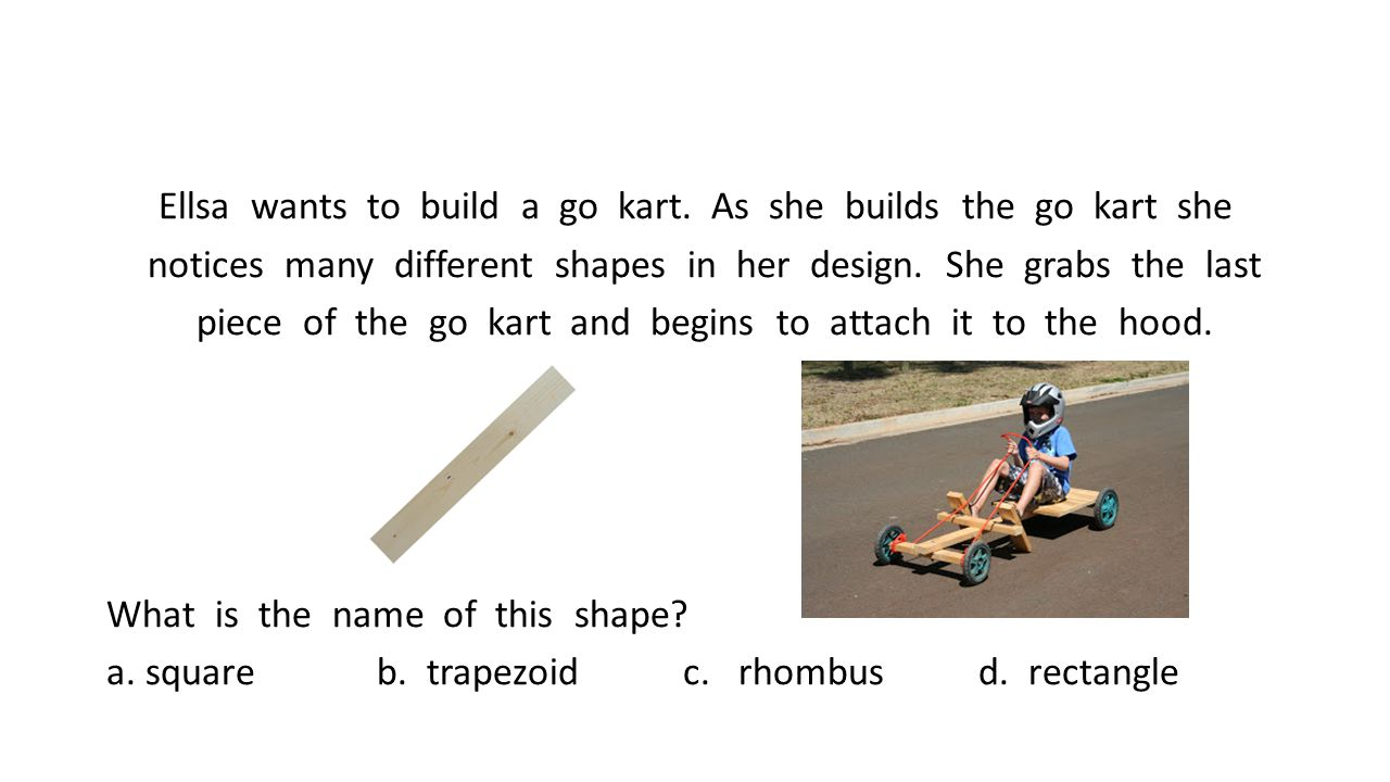 Ellsa wants to build a go kart. As she builds the go kart she notices many different shapes in her design. She grabs the last piece of the go kart and
