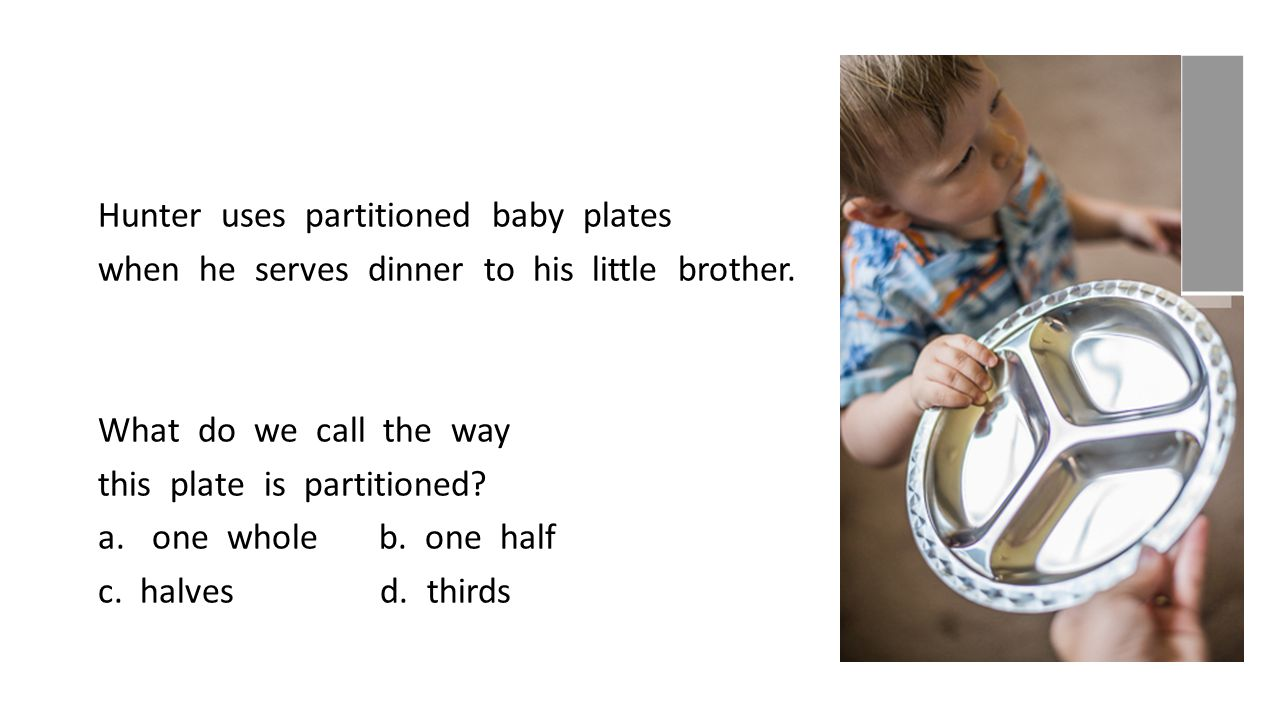 Hunter uses partitioned baby plates when he serves dinner to his little brother. What do we call the way this plate is partitioned? a.one whole b. one