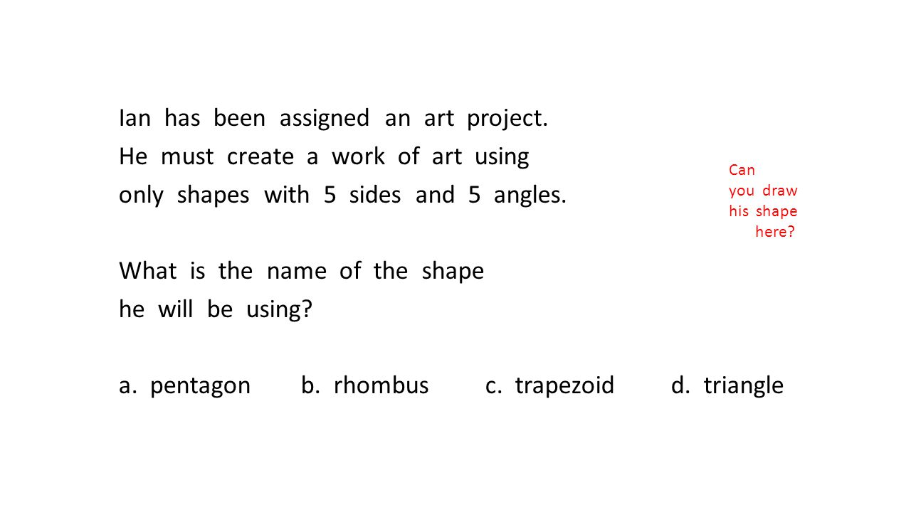 Ian has been assigned an art project. He must create a work of art using only shapes with 5 sides and 5 angles. What is the name of the shape he will