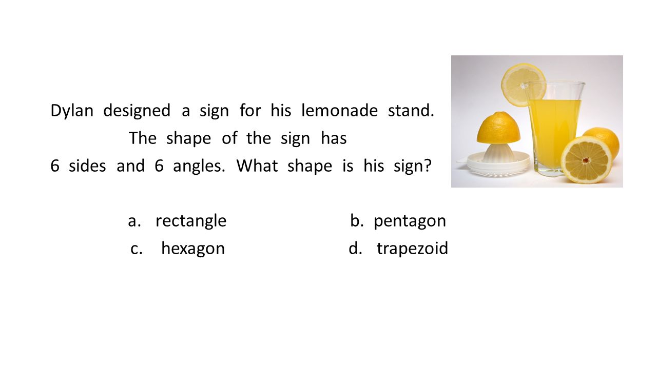 Dylan designed a sign for his lemonade stand. The shape of the sign has 6 sides and 6 angles. What shape is his sign? a.rectangle b. pentagon c. hexag