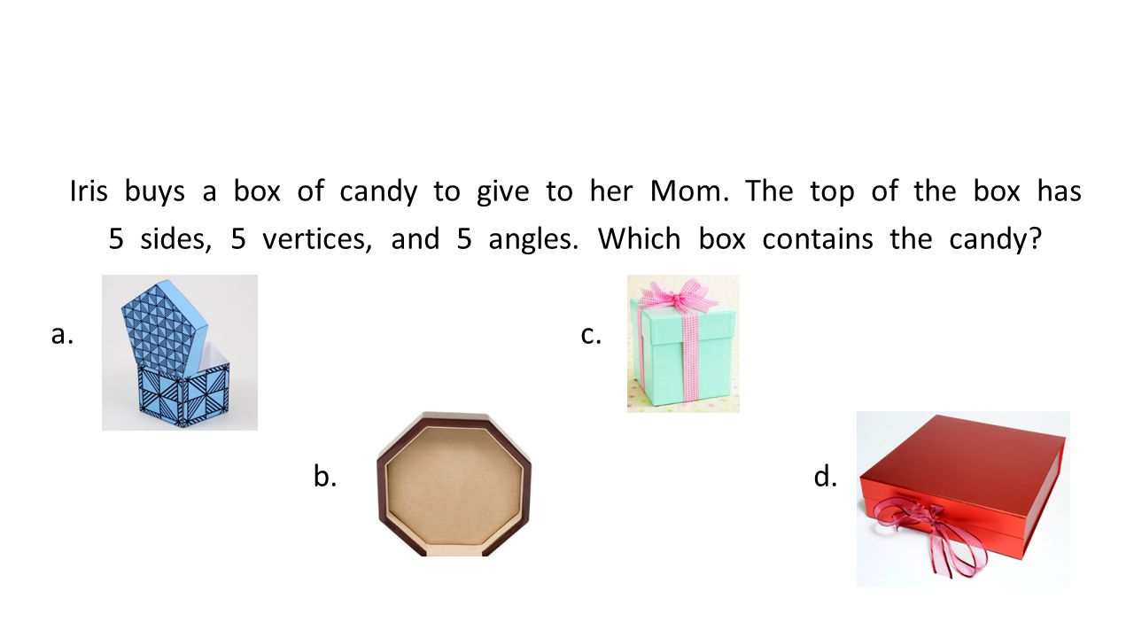 Iris buys a box of candy to give to her Mom. The top of the box has 5 sides, 5 vertices, and 5 angles. Which box contains the candy? a. c. b. d.