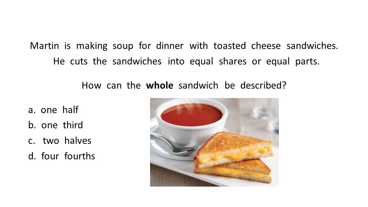 Martin is making soup for dinner with toasted cheese sandwiches. He cuts the sandwiches into equal shares or equal parts. How can the whole sandwich b