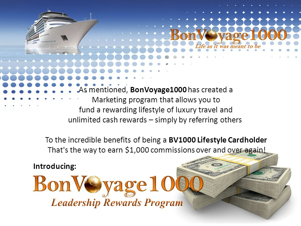 Introducing: As mentioned, BonVoyage1000 has created a Marketing program that allows you to fund a rewarding lifestyle of luxury travel and unlimited cash rewards – simply by referring others To the incredible benefits of being a BV1000 Lifestyle Cardholder That s the way to earn $1,000 commissions over and over again!