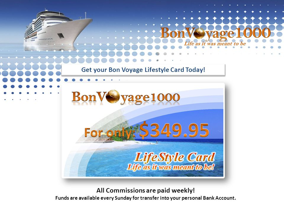 Get your Bon Voyage Lifestyle Card Today. All Commissions are paid weekly.