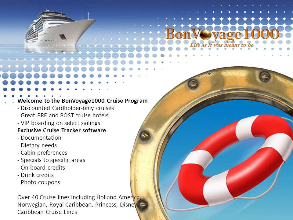 Welcome to the BonVoyage1000 Cruise Program - Discounted Cardholder-only cruises - Great PRE and POST cruise hotels - VIP boarding on select sailings Exclusive Cruise Tracker software - Documentation - Dietary needs - Cabin preferences - Specials to specific areas - On-board credits - Drink credits - Photo coupons Over 40 Cruise lines including Holland America, Norwegian, Royal Caribbean, Princess, Disney, Caribbean Cruise Lines