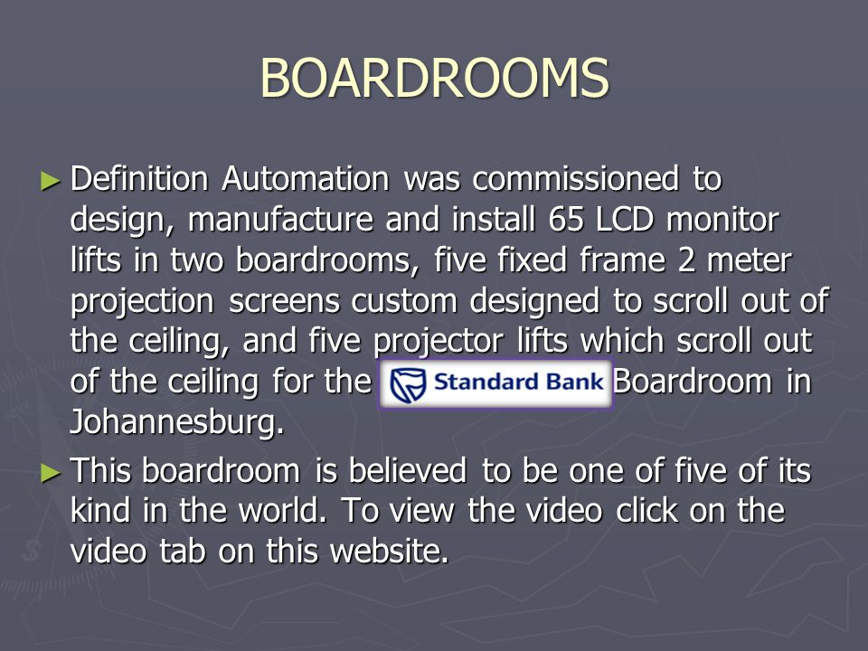 BOARDROOMS ► Definition Automation was commissioned to design, manufacture and install 65 LCD monitor lifts in two boardrooms, five fixed frame 2 meter projection screens custom designed to scroll out of the ceiling, and five projector lifts which scroll out of the ceiling for the Standard Bank Boardroom in Johannesburg.