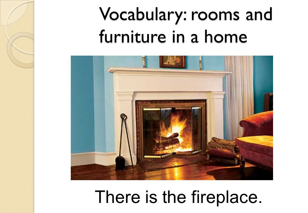 There is the fireplace. Vocabulary: rooms and furniture in a home