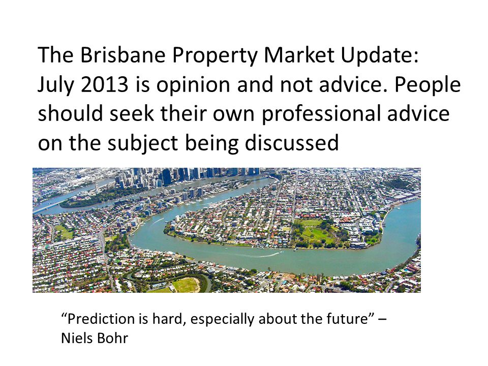 The Brisbane Property Market Update: July 2013 is opinion and not advice.