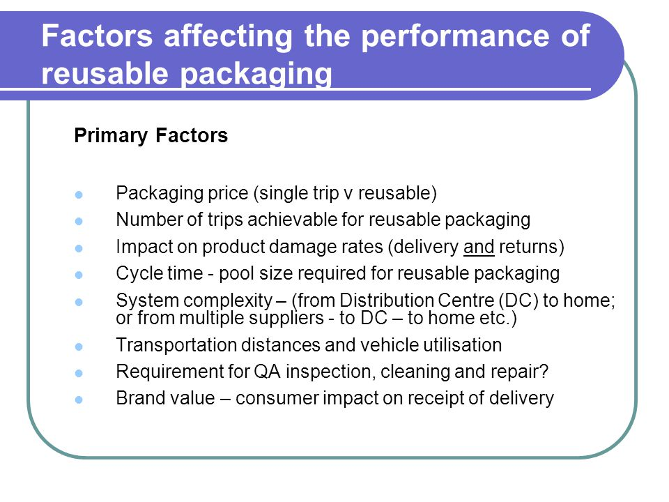 Factors affecting the performance of reusable packaging Primary Factors Packaging price (single trip v reusable) Number of trips achievable for reusable packaging Impact on product damage rates (delivery and returns) Cycle time - pool size required for reusable packaging System complexity – (from Distribution Centre (DC) to home; or from multiple suppliers - to DC – to home etc.) Transportation distances and vehicle utilisation Requirement for QA inspection, cleaning and repair.