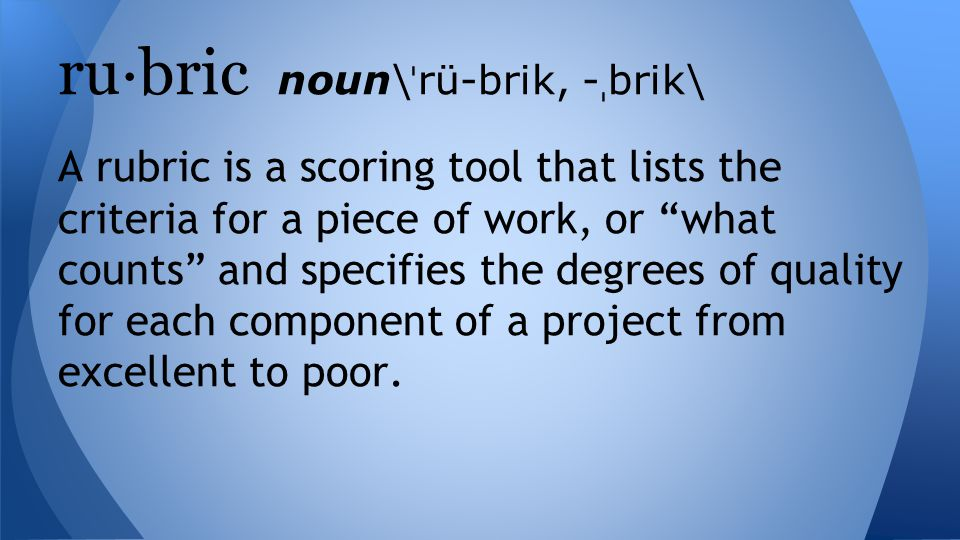 A rubric is a scoring tool that lists the criteria for a piece of work, or what counts and specifies the degrees of quality for each component of a project from excellent to poor.