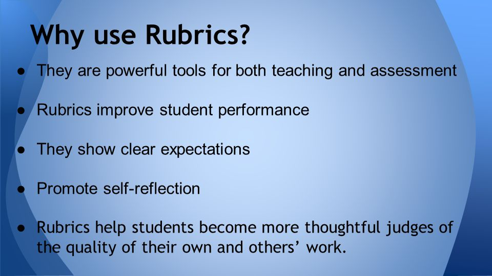 ●They are powerful tools for both teaching and assessment ●Rubrics improve student performance ●They show clear expectations ●Promote self-reflection ● Rubrics help students become more thoughtful judges of the quality of their own and others' work.