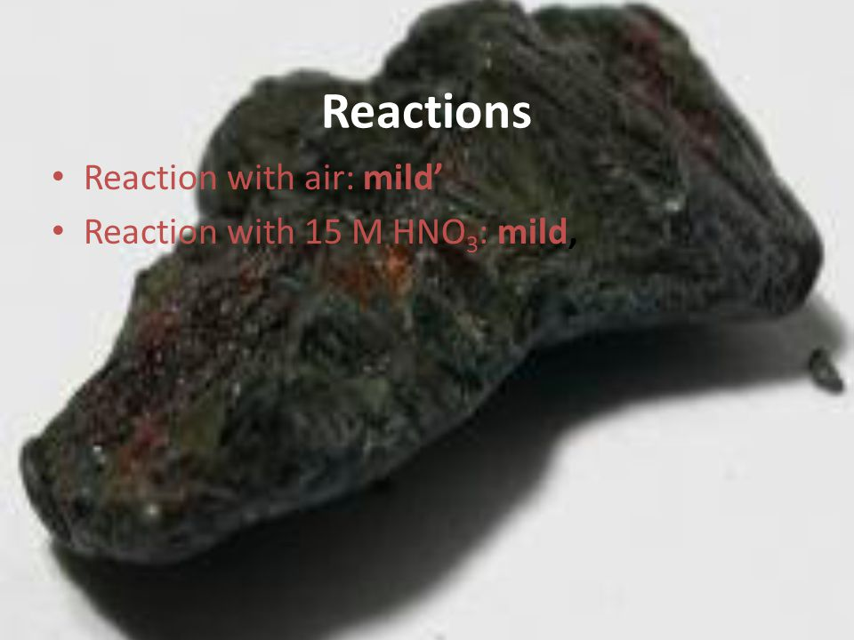Reactions Reaction with air: mild' Reaction with 15 M HNO 3 : mild,