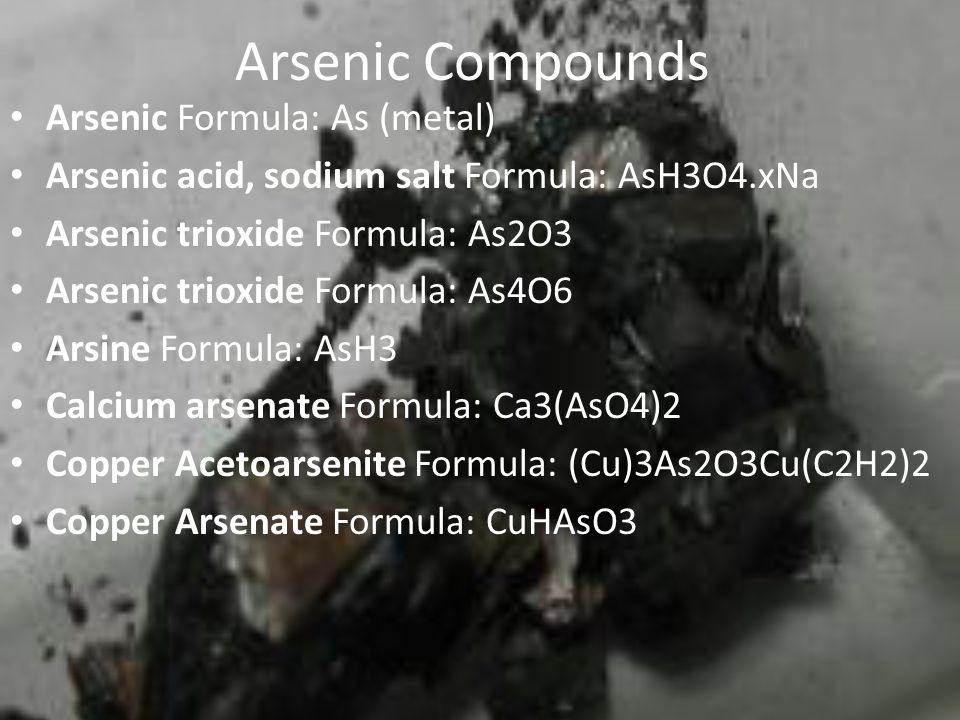Arsenic Compounds Arsenic Formula: As (metal) Arsenic acid, sodium salt Formula: AsH3O4.xNa Arsenic trioxide Formula: As2O3 Arsenic trioxide Formula: As4O6 Arsine Formula: AsH3 Calcium arsenate Formula: Ca3(AsO4)2 Copper Acetoarsenite Formula: (Cu)3As2O3Cu(C2H2)2 Copper Arsenate Formula: CuHAsO3
