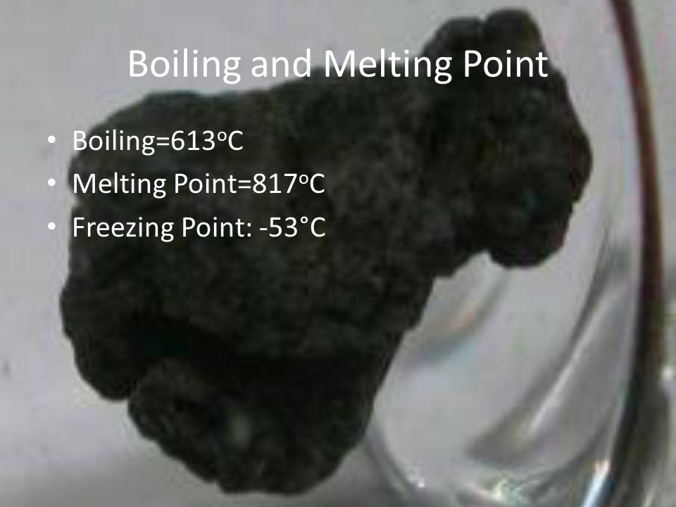Boiling and Melting Point Boiling=613 o C Melting Point=817 o C Freezing Point: -53°C