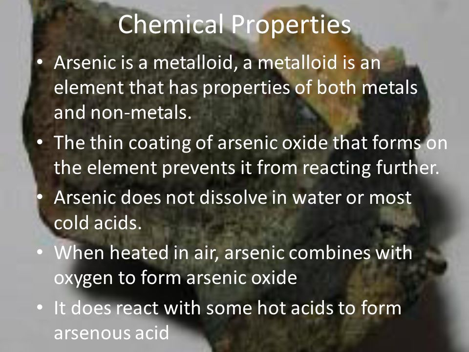 Chemical Properties Arsenic is a metalloid, a metalloid is an element that has properties of both metals and non-metals.