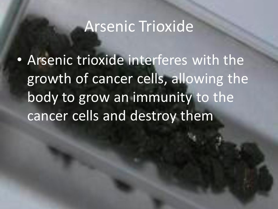 Arsenic Trioxide Arsenic trioxide interferes with the growth of cancer cells, allowing the body to grow an immunity to the cancer cells and destroy them