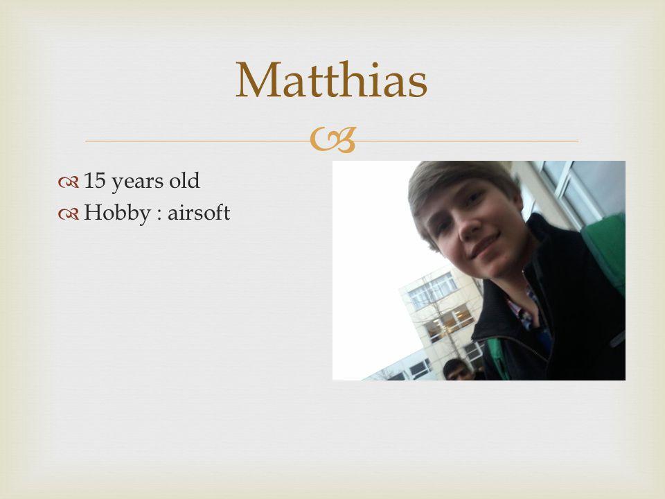   15 years old  Hobby : airsoft Matthias