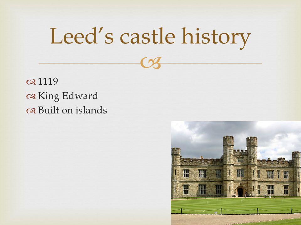  Leed's castle history  1119  King Edward  Built on islands