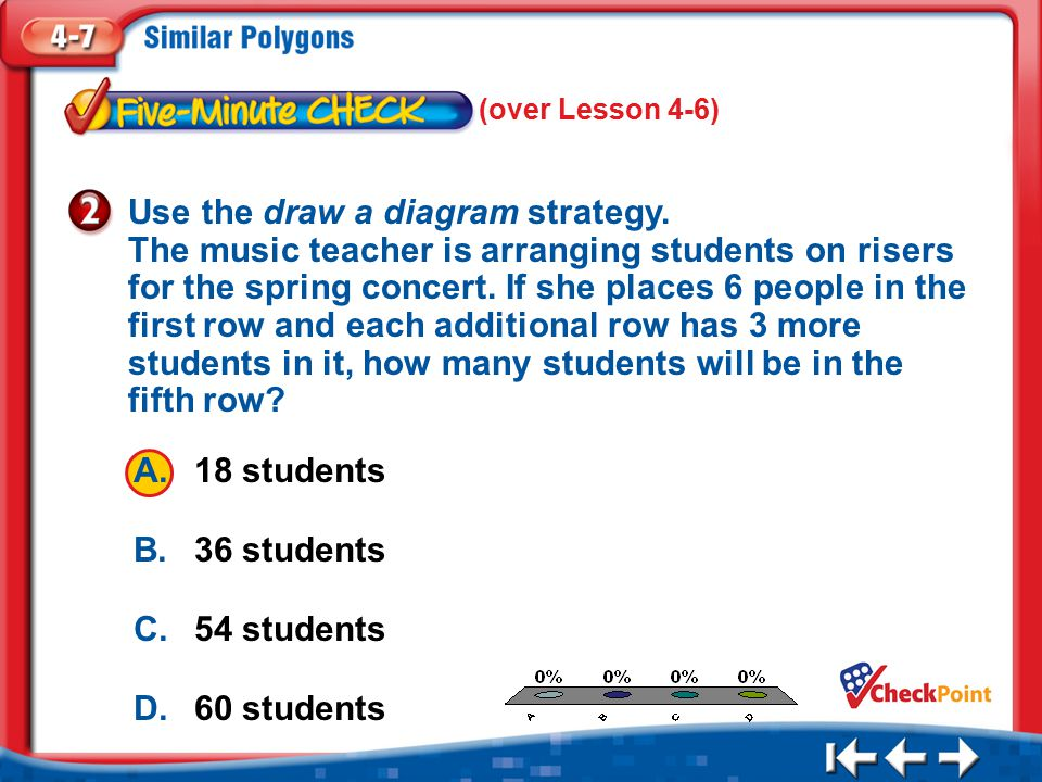 1.A 2.B 3.C 4.D Five Minute Check 2 (over Lesson 4-6) A.18 students B.36 students C.54 students D.60 students Use the draw a diagram strategy.