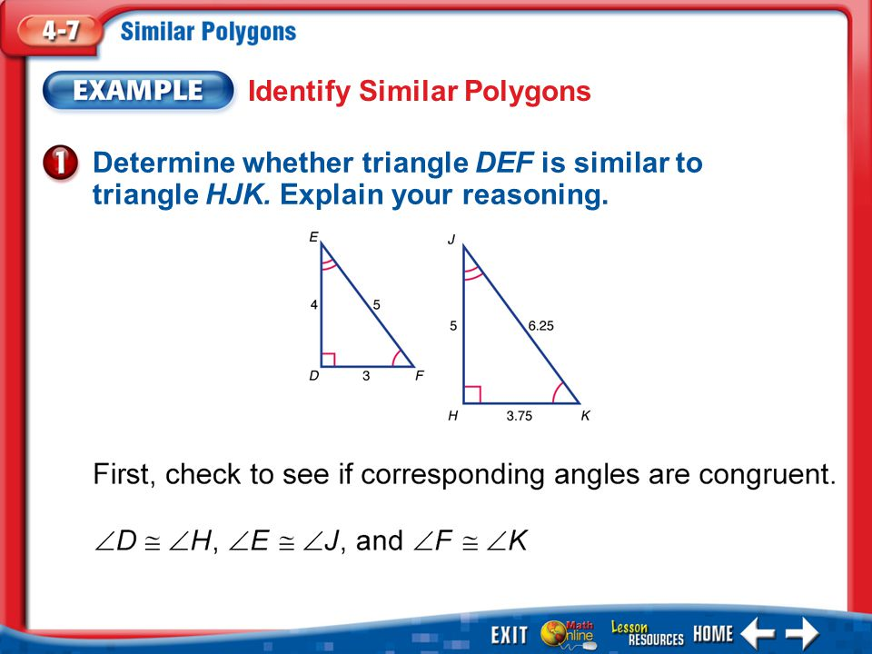Example 1 Identify Similar Polygons Determine whether triangle DEF is similar to triangle HJK.