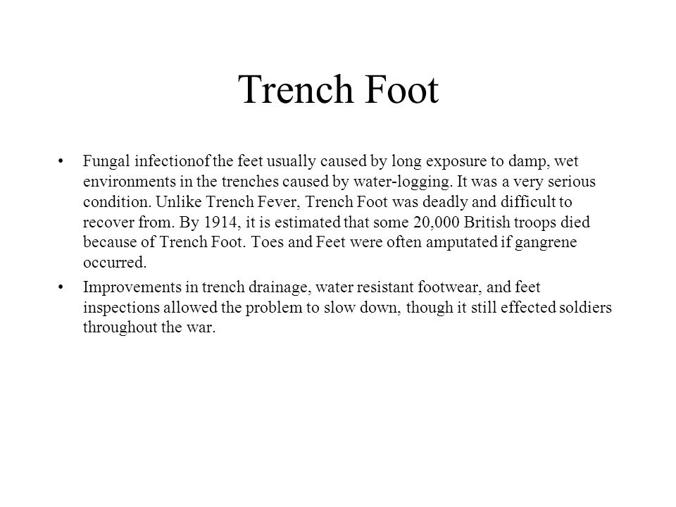 Trench Foot Fungal infectionof the feet usually caused by long exposure to damp, wet environments in the trenches caused by water-logging. It was a ve