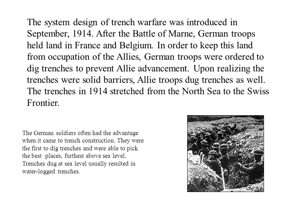 The system design of trench warfare was introduced in September, 1914. After the Battle of Marne, German troops held land in France and Belgium. In or