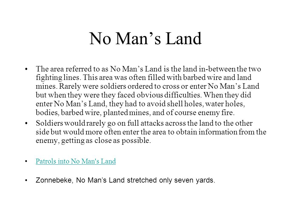 No Man's Land The area referred to as No Man's Land is the land in-between the two fighting lines. This area was often filled with barbed wire and lan