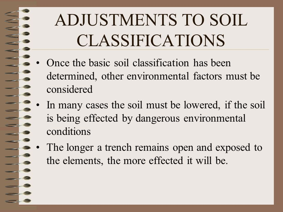 ADJUSTMENTS TO SOIL CLASSIFICATIONS Once the basic soil classification has been determined, other environmental factors must be considered In many cases the soil must be lowered, if the soil is being effected by dangerous environmental conditions The longer a trench remains open and exposed to the elements, the more effected it will be.