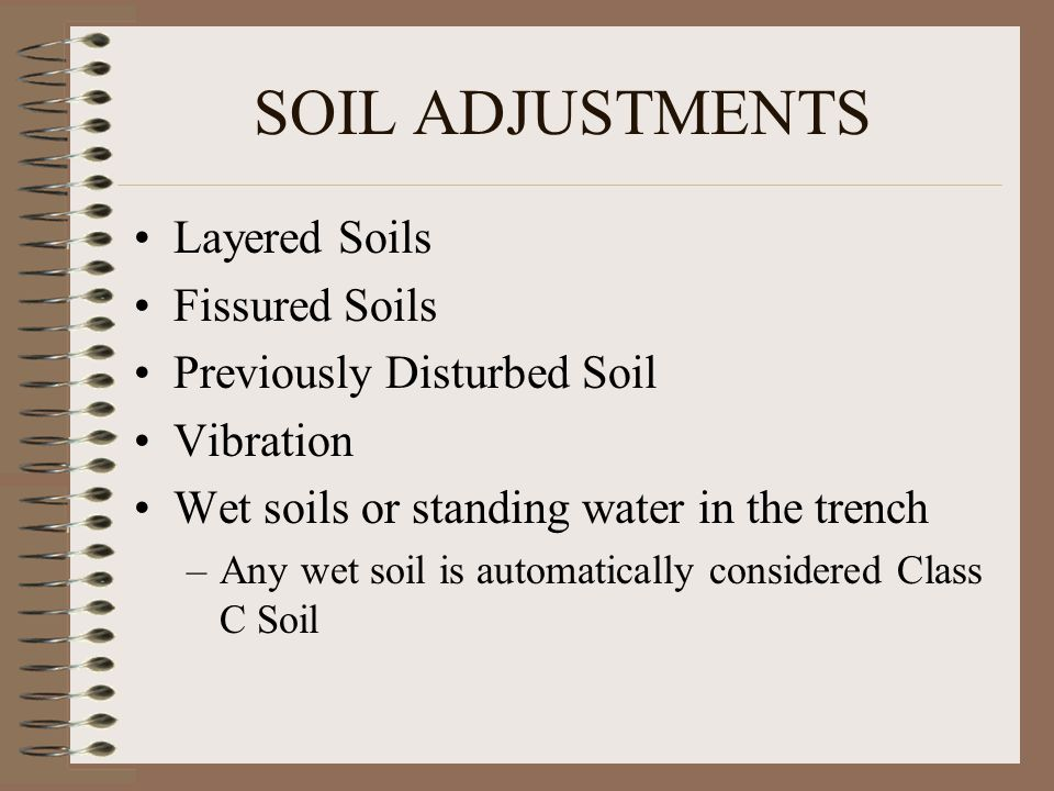 SOIL ADJUSTMENTS Layered Soils Fissured Soils Previously Disturbed Soil Vibration Wet soils or standing water in the trench –Any wet soil is automatically considered Class C Soil