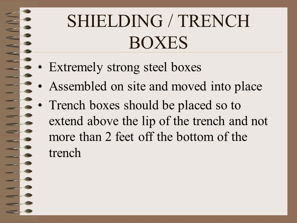 SHIELDING / TRENCH BOXES Extremely strong steel boxes Assembled on site and moved into place Trench boxes should be placed so to extend above the lip of the trench and not more than 2 feet off the bottom of the trench