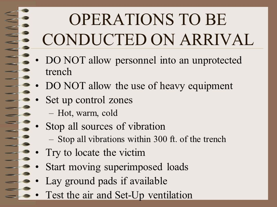 OPERATIONS TO BE CONDUCTED ON ARRIVAL DO NOT allow personnel into an unprotected trench DO NOT allow the use of heavy equipment Set up control zones –Hot, warm, cold Stop all sources of vibration –Stop all vibrations within 300 ft.