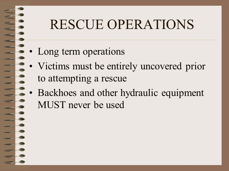 RESCUE OPERATIONS Long term operations Victims must be entirely uncovered prior to attempting a rescue Backhoes and other hydraulic equipment MUST never be used