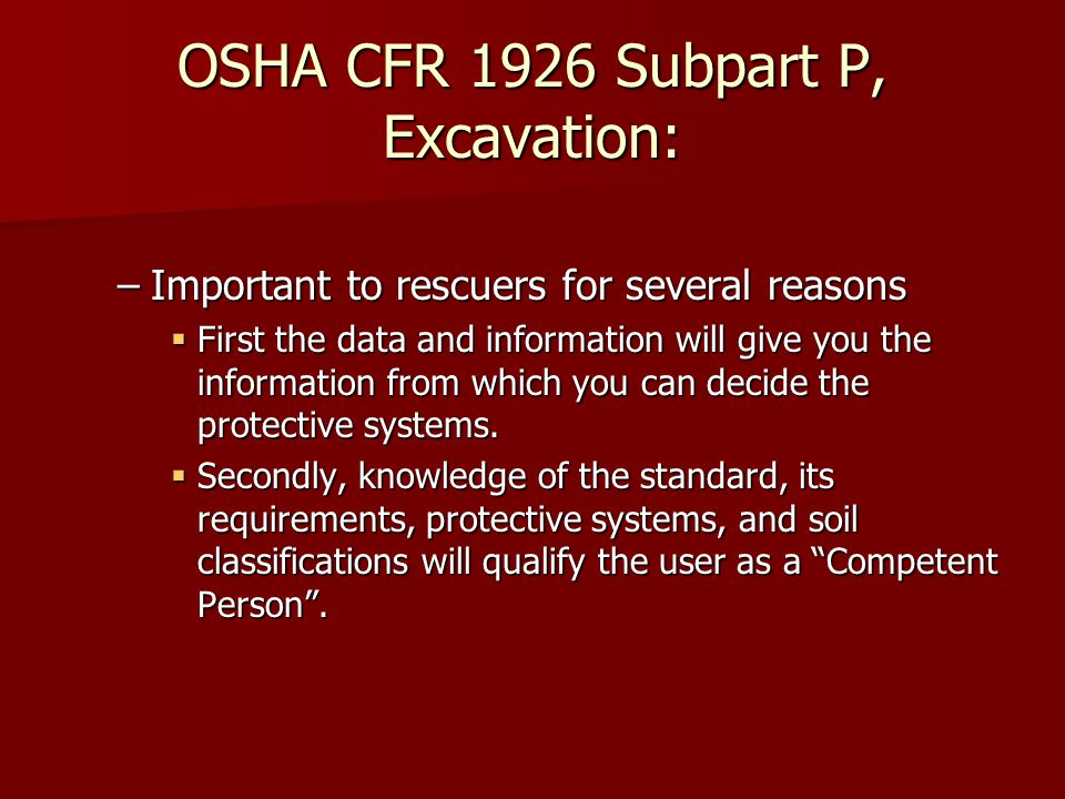OSHA CFR 1926 Subpart P, Excavation: –Important to rescuers for several reasons  First the data and information will give you the information from which you can decide the protective systems.