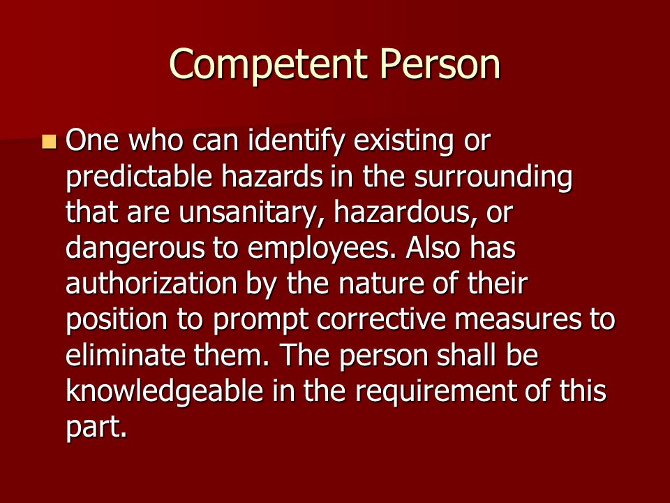 Competent Person One who can identify existing or predictable hazards in the surrounding that are unsanitary, hazardous, or dangerous to employees.