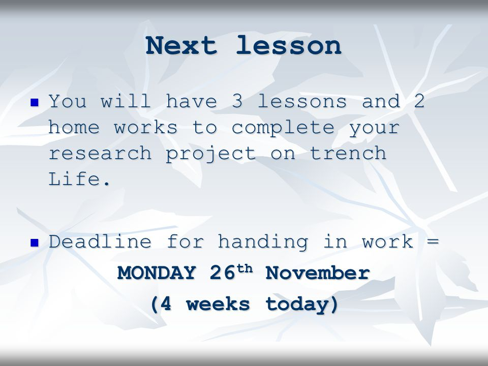 Next lesson You will have 3 lessons and 2 home works to complete your research project on trench Life.