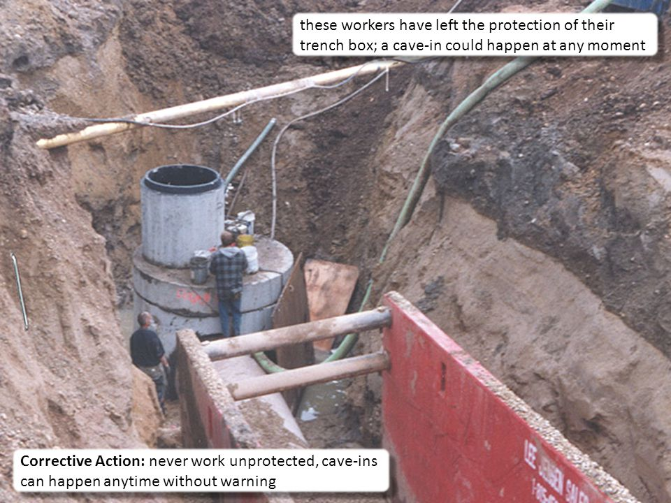 15 these workers have left the protection of their trench box; a cave-in could happen at any moment Corrective Action: never work unprotected, cave-ins can happen anytime without warning