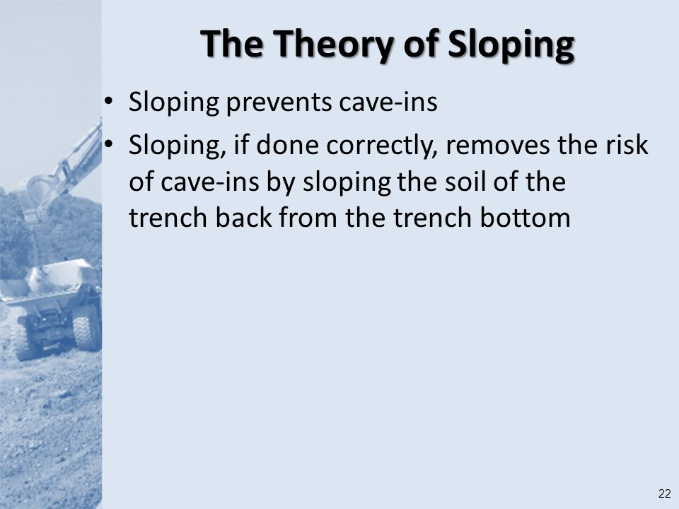 22 The Theory of Sloping Sloping prevents cave-ins Sloping, if done correctly, removes the risk of cave-ins by sloping the soil of the trench back from the trench bottom